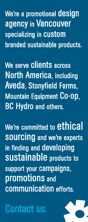 We're a promotional design agency in Vancouver specializing in custom branded sustainable products. We serve clients across North America, including Aveda, Stonyfield Farms, Mountain Equipment Co-op, BC Hydro and others. We're commited to ethical sourcing and we're experts in finding and developing sustainable products to support your campaigns, promotions, and communication efforts. More about Fairware...